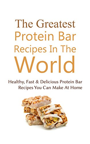 The Greatest Protein Bar Recipes In The World: Healthy, Fast & Delicious Protein Bar Recipes You Can Make At Home