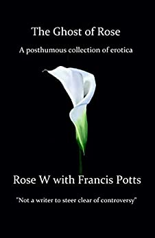The Ghost of Rose: A posthumous collection of erotica by [W, Rose, Potts, Francis]