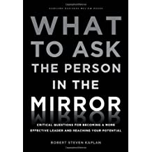 What to Ask the Person in the Mirror: Critical Questions for Becoming a More Effective Leader and Re: Written by Robert Steven Kaplan, 2011 Edition, (1st first) Publisher: Harvard Business Review Press [Hardcover]