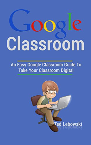 Google Classroom: An Easy Google Classroom Guide To Take Your Classroom Digital (Google Classroom App, Google Classroom For Teachers, Google Classroom Books, Google Classroom Ebook Book 1) (Best Way To Use Google Drive)