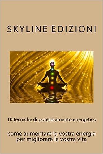 10 tecniche di potenziamento energetico: come aumentare la vostra energia per migliorare la vostra vita