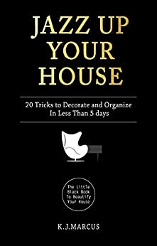 Jazz Up Your House: 20 Tricks To Decorate and Organize in Less Than 5 Days