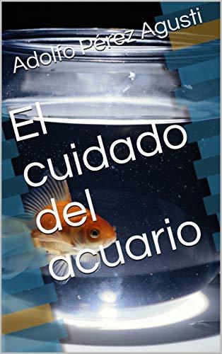 El cuidado del acuario (Spanish Edition) by [Pérez Agusti, Adolfo]