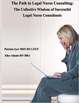 The Path to Legal Nurse Consulting: The Collective Wisdomof SuccessfulLegal Nurse Consultants