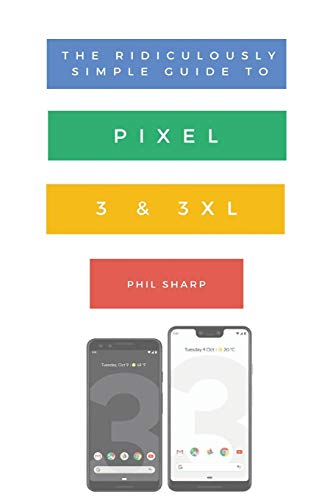 The Ridiculously Simple Guide to Pixel 3 and 3 XL: A Practical Guide to Getting Started with the Next Generation of Pixel and Android Pie OS (Version 9) (Ridiculously Simple Tech Book 10) Epub