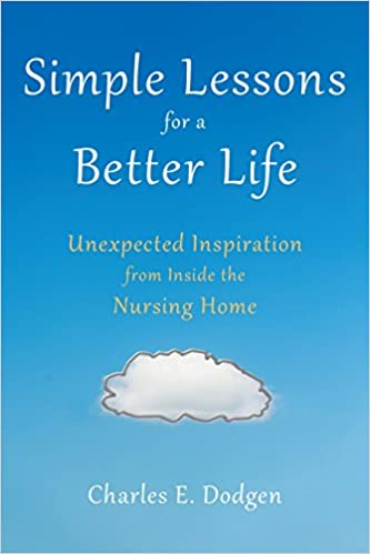 Simple Lessons for A Better Life Unexpected Inspiration from Inside the Nursing Home