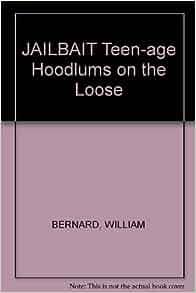 JAILBAIT Teen-age Hoodlums on the Loose: WILLIAM BERNARD