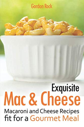 Exquisite Mac & Cheese: Macaroni and Cheese Recipes fit for a Gourmet Meal by Gordon Rock