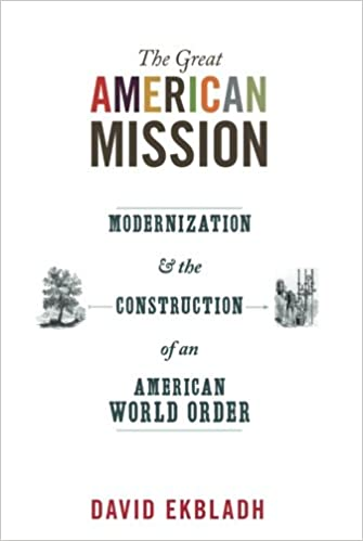 The Great American Mission: Modernization And The Construction Of An  American World Order (America In The World): David Ekbladh: 9780691152455:  Amazon.com: ...