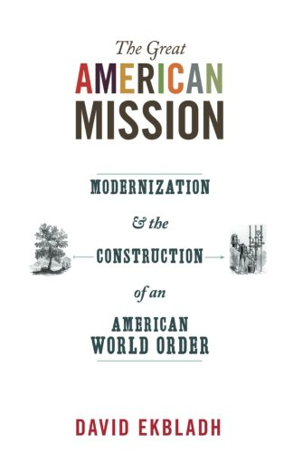 Download The Great American Mission: Modernization and the Construction of an American World Order (America in the World) PDF