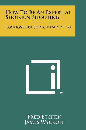 How To Be An Expert At Shotgun Shooting: Commonsense Shotgun Shooting (Common Sense Shotgun Shooting)