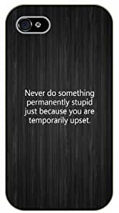 iPhone 5C Never do something permanently stupid just because you are temporarily upset - black plastic case / Life quotes, inspirational and motivational / Surelock Authentic