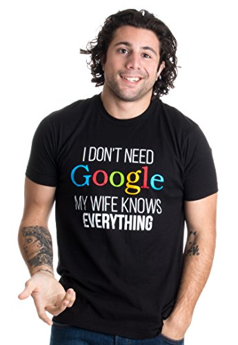 I Don't Need Google, my Wife Knows Everything! | Funny Internet Unisex - Adult Everything T-shirt