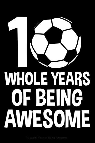 10 Whole Years of Being Awesome: Lined Journal Notebook for Ten Year Olds, 10th Birthday Party Gift, Soccer Players