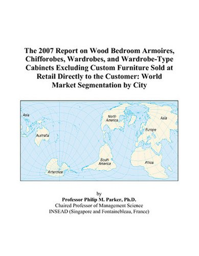 The 2007 Report on Wood Bedroom Armoires, Chifforobes, Wardrobes, and Wardrobe-Type Cabinets Excluding Custom Furniture Sold at Retail Directly to the Customer: World Market Segmentation by City