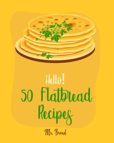 Hello! 50 Flatbread Recipes: Best Flatbread Cookbook Ever For Beginners [Flatbread Book, Chinese Bread Cookbook, Gluten Free Bread Machine Recipes, Italian Bread Recipe, Focaccia Cookbook] [Book 1] by Mr. Bread