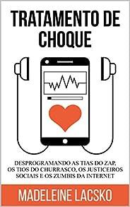 Tratamento de Choque: Desprogramando tias do zap, tios do churasco, justiceiros sociais e zumbis da internet (