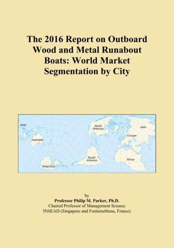 (The 2016 Report on Outboard Wood and Metal Runabout Boats: World Market Segmentation by City)