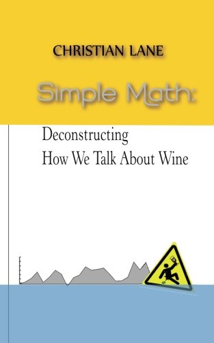 Simple Math: Deconstructing How We Talk About Wine by Mr. Christian Lane