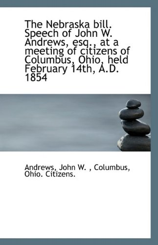 The Nebraska bill. Speech of John W. Andrews, esq., at a meeting of citizens of Columbus, Ohio, held pdf epub