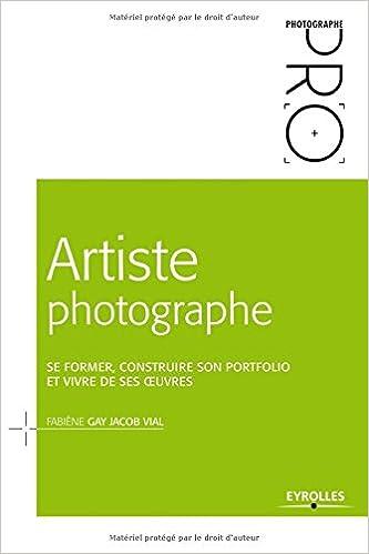 Livre gratuits en ligne Artiste photographe : Se former, construire son portfolio et vivre de ses oeuvres pdf ebook