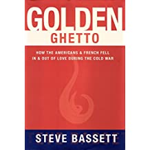 Golden Ghetto: How the Americans and French Fell In and Out of Love During the Cold War