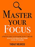 Master Your Focus: A Practical Guide to Stop Chasing the Next Thing and Focus on What Matters Until It's Done (Mastery Series Book 3)