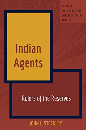 Indian Agents: Rulers of the Reserves (Critical Indigenous and American Indian Studies)