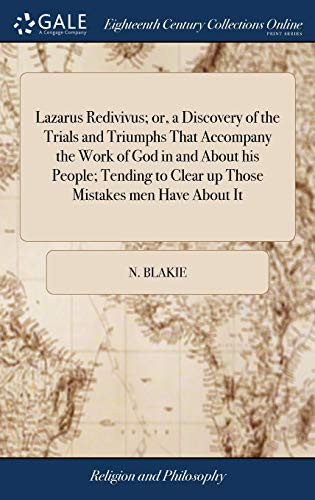 Lazarus Redivivus; or, a Discovery of the Trials and Triumphs That Accompany the Work of God in and About his People; Tending to Clear up Those Mistakes men Have About It