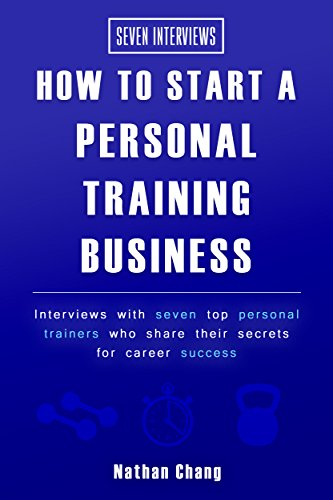 Seven Interviews: How to start a personal training business: Interviews with seven top personal trainers who share their secrets to career success by [Chang, Nathan]