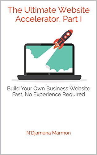 The Ultimate Website Accelerator, Part I: Build Your Own Business Website Fast, No Experience Required
