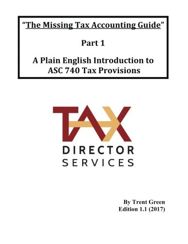 The Missing Tax Accounting Guide - Part 1: A Plain English Introduction to ASC 740 Tax Provisions (Volume 1)