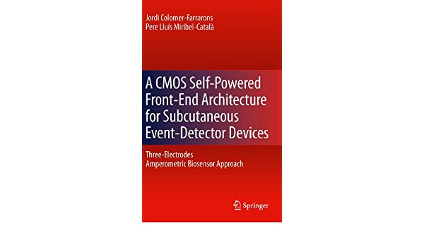 A CMOS Self-Powered Front-End Architecture for Subcutaneous Event-Detector Devices: Three-Electrodes Amperometric Biosensor Approach (English Edition) ...