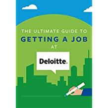 The Ultimate Guide To Getting A Job At Deloitte: Discover insider secrets on applying & interviewing for a job at one of the Big 4 accounting firms (Big 4 Interview Guides)