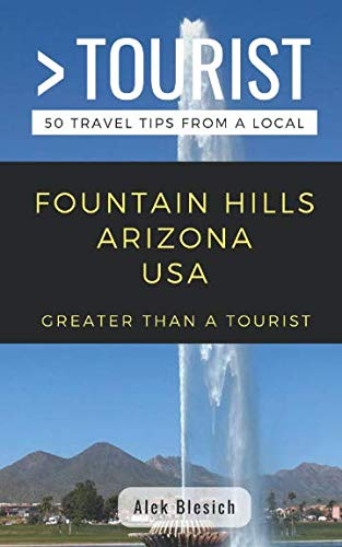 GREATER THAN A TOURIST- FOUNTAIN HILLS ARIZONA USA: 50 Travel Tips from a Local