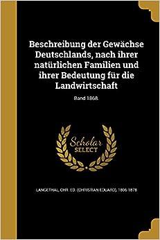 Beschreibung der Gewächse Deutschlands, nach ihrer natürlichen Familien und ihrer Bedeutung für die Landwirtschaft: Band 1868.