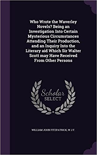 Who Wrote the Waverley Novels? Being an Investigation Into Certain Mysterious Circumstances Attending Their Production, and an Inquiry Into the ... Scott may Have Received From Other Persons