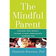 The Mindful Parent: Strategies from Peaceful Cultures to Raise Compassionate, Competent Kids by Charlotte Peterson (2015-11-17)