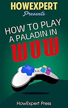 How To Play a Paladin In WoW: Your Step-By-Step Guide To Playing Paladins In WoW by [HowExpert Press]