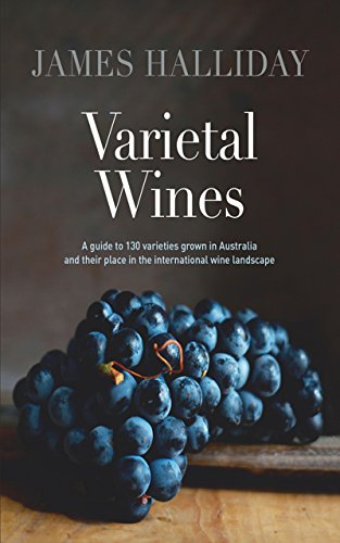 Varietal Wines: A guide to 130 varieties grown in Australia and their place in the international wine landscape by James Halliday