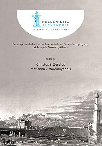 Hellenistic Alexandria: Celebrating 24 Centuries - Papers presented at the conference held on December 13-15 2017 at Acropolis Museum, Athens