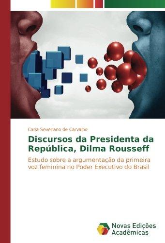 Discursos da Presidenta da República, Dilma Rousseff: Estudo sobre a argumentação da primeira voz feminina no Poder Executivo do Brasil (Portuguese Edition)