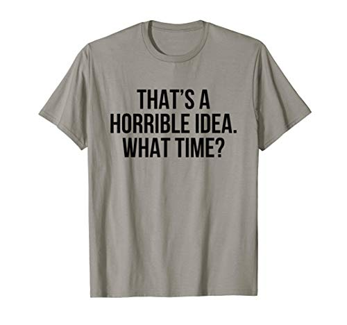 - That's a horrible idea What time? T-Shirt