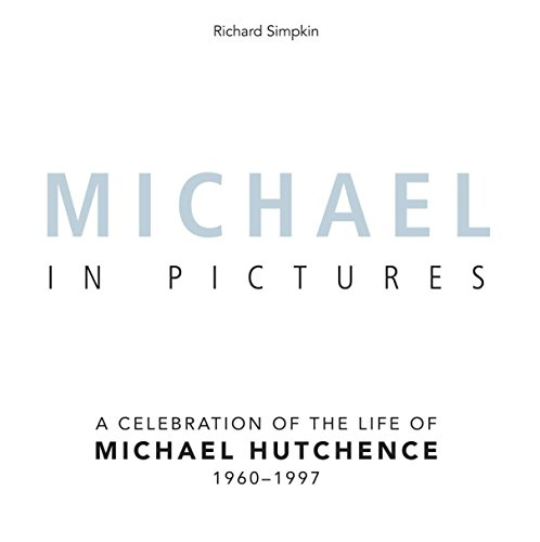 Michael In Pictures  A Celebration Of The Life Of Michael Hutchence 1960  1997