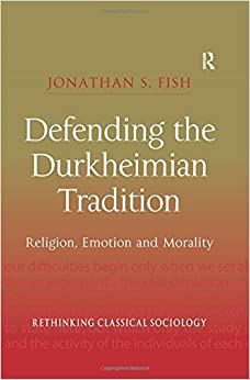 Defending the Durkheimian Tradition: Religion, Emotion and Morality (Rethinking Classical Sociology)