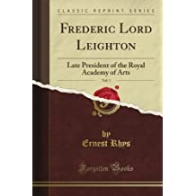 Frederic Lord Leighton: Late President of the Royal Academy of Arts, Vol. 1 (Classic Reprint)