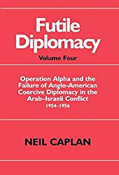 Futile Diplomacy: Operation Alpha and the Failure of Anglo-American Coercive Diplomacy in the Arab-Israeli Conflict 1954-1956