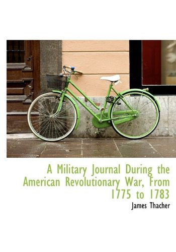 Read Online A Military Journal During the American Revolutionary War, From 1775 to 1783 pdf epub