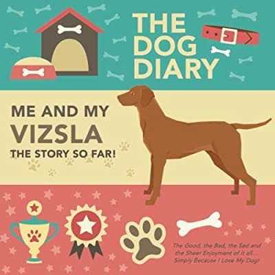 The-Dog-Diary-Me-And-My-Vizsla-The-Story-So-Far-The-Good-The-Bad-The-Sad-and-the-Sheer-Enjoyment-of-it-all-Simply-Because-I-Love-My-Dog-A–Loving-Pet-and-its-Owner-An-Amazing-Gift