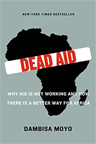Image result for Dead Aid: Why Aid Is Not Working and How There Is a Better Way for Africa by Dambisa Moyo Farrar, Straus and Giroux, New York, 188 pp., $24.00 (paper).